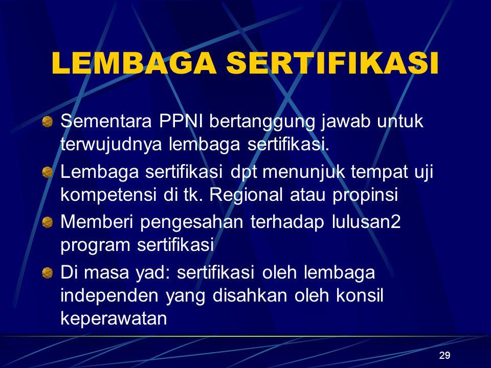 29 LEMBAGA SERTIFIKASI Sementara PPNI bertanggung jawab untuk terwujudnya lembaga sertifikasi. Lembaga sertifikasi dpt menunjuk tempat uji kompetensi