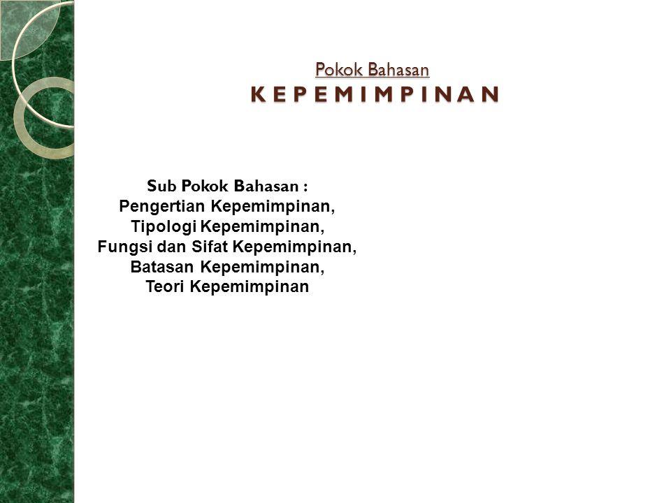Pokok Bahasan K E P E M I M P I N A N Sub Pokok Bahasan : Pengertian Kepemimpinan, Tipologi Kepemimpinan, Fungsi dan Sifat Kepemimpinan, Batasan Kepem