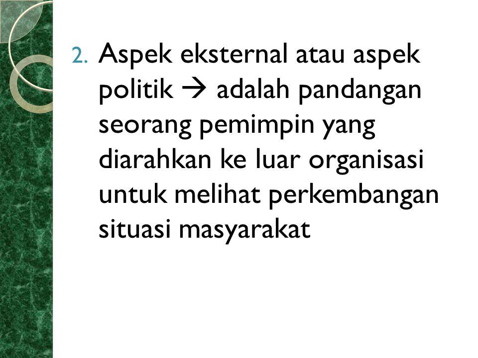 2. Aspek eksternal atau aspek politik  adalah pandangan seorang pemimpin yang diarahkan ke luar organisasi untuk melihat perkembangan situasi masyara