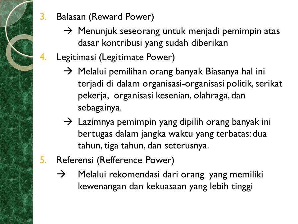 3.Balasan (Reward Power)  Menunjuk seseorang untuk menjadi pemimpin atas dasar kontribusi yang sudah diberikan 4.Legitimasi (Legitimate Power)  Mela