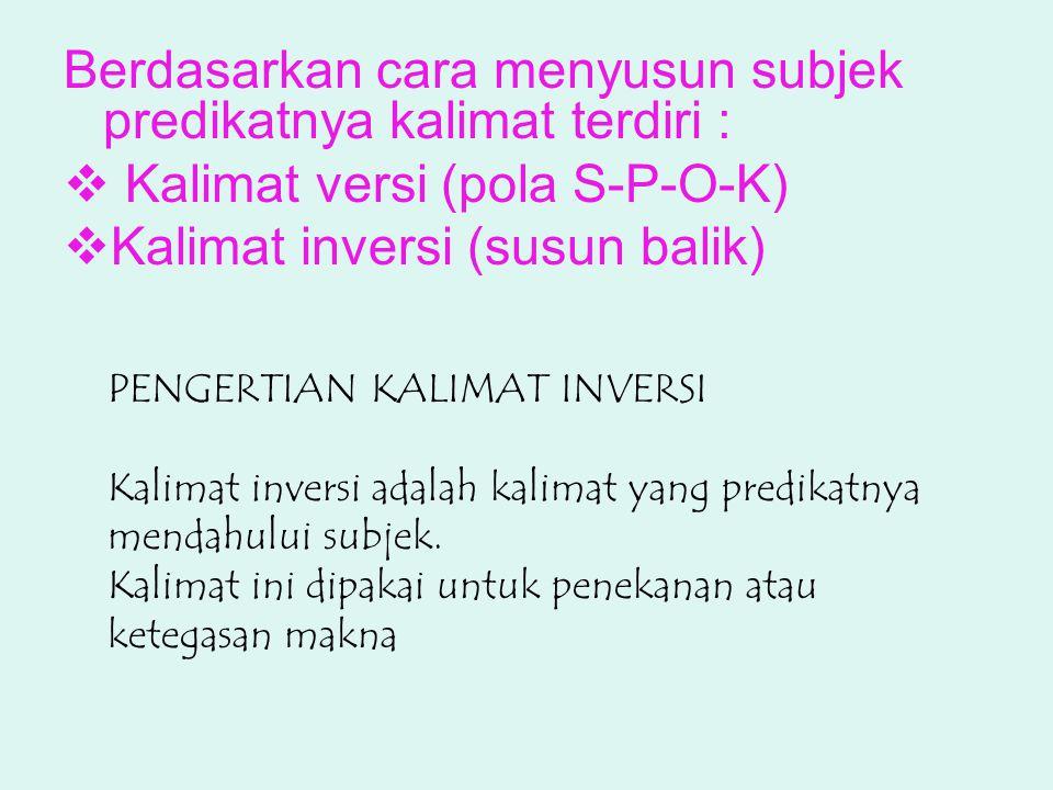 Berdasarkan cara menyusun subjek predikatnya kalimat terdiri :  Kalimat versi (pola S-P-O-K)  Kalimat inversi (susun balik) PENGERTIAN KALIMAT INVERSI Kalimat inversi adalah kalimat yang predikatnya mendahului subjek.