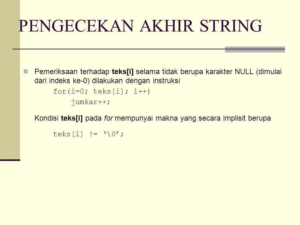 CONTOH STRING #include #define MAKS 30 main() { int i; char keterangan[] = Saya menyukai bahasa C ; char kalimat[MAKS]; i=0; while (keterangan[i] != '\0') { kalimat[i] = keterangan[i]; i++; } kalimat[i] = '\0'; /* beri karakter NULL */ printf( Isi kalimat : %s\n , kalimat); } Untuk yang lebih sederhana : i=0; while (kalimat[i] = keterangan[i]) i++;