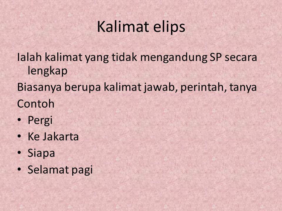 Kalimat elips Ialah kalimat yang tidak mengandung SP secara lengkap Biasanya berupa kalimat jawab, perintah, tanya Contoh Pergi Ke Jakarta Siapa Selam