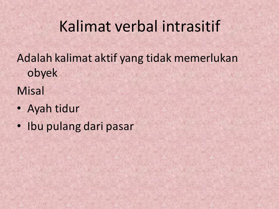 Kalimat verbal intrasitif Adalah kalimat aktif yang tidak memerlukan obyek Misal Ayah tidur Ibu pulang dari pasar