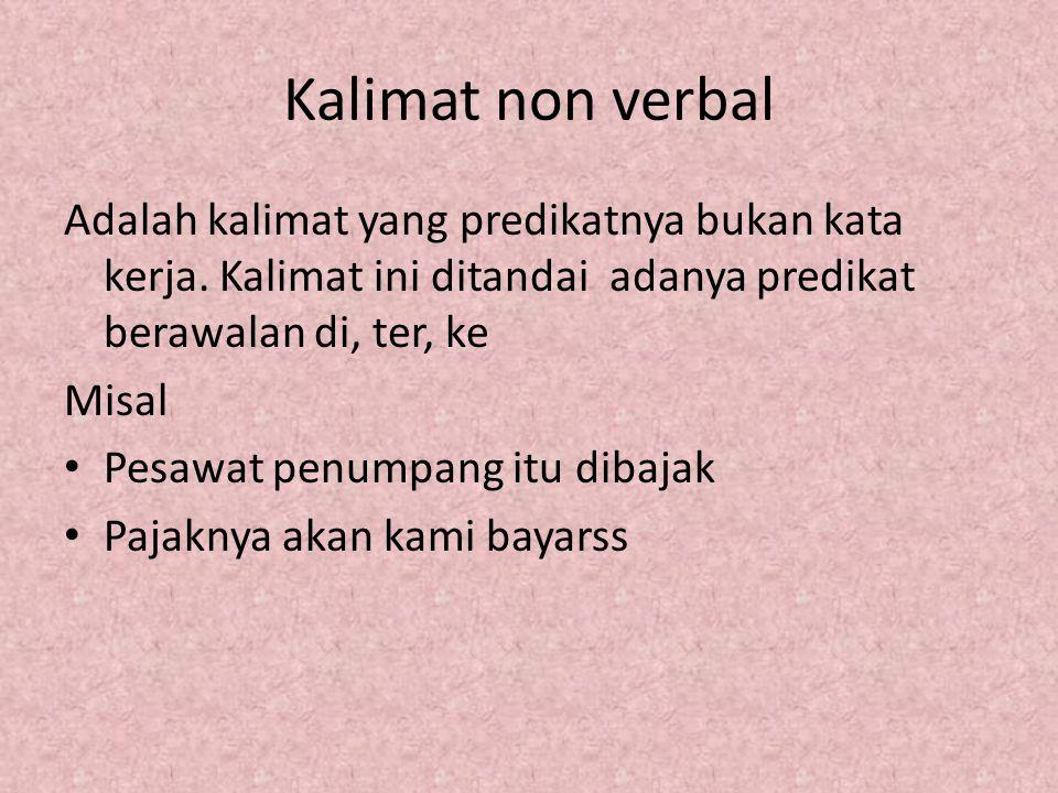 Kalimat non verbal Adalah kalimat yang predikatnya bukan kata kerja. Kalimat ini ditandai adanya predikat berawalan di, ter, ke Misal Pesawat penumpan