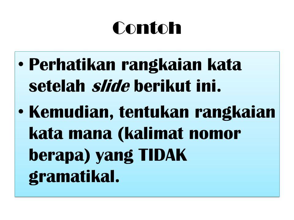 Contoh Perhatikan rangkaian kata setelah slide berikut ini. Kemudian, tentukan rangkaian kata mana (kalimat nomor berapa) yang TIDAK gramatikal. Perha