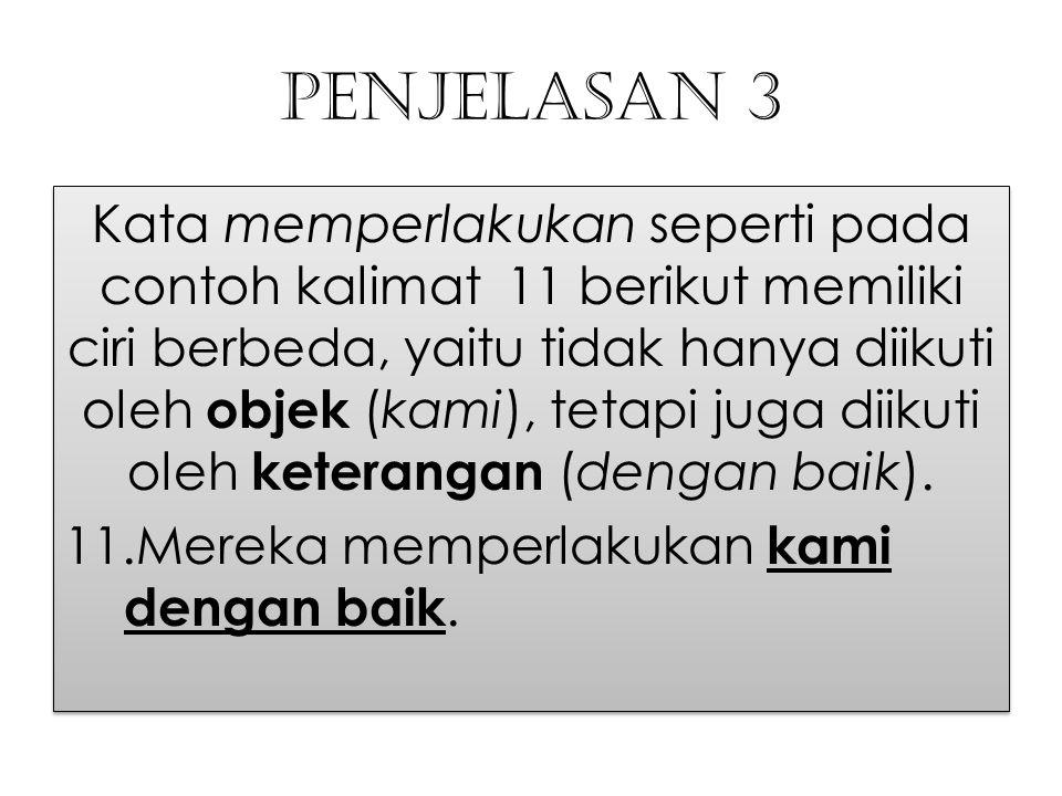 Penjelasan 3 Kata memperlakukan seperti pada contoh kalimat 11 berikut memiliki ciri berbeda, yaitu tidak hanya diikuti oleh objek (kami), tetapi juga
