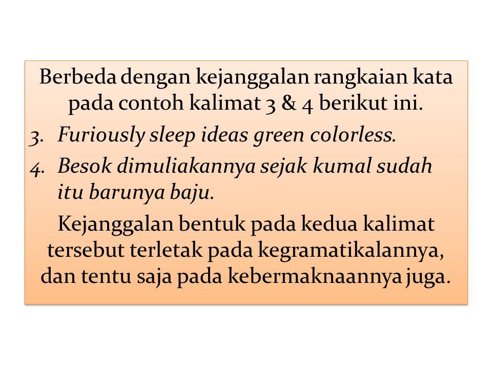 Berbeda dengan kejanggalan rangkaian kata pada contoh kalimat 3 & 4 berikut ini. 3.Furiously sleep ideas green colorless. 4.Besok dimuliakannya sejak