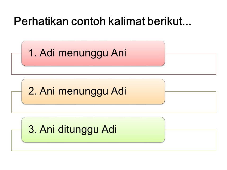 Perhatikan contoh kalimat berikut... 1. Adi menunggu Ani2. Ani menunggu Adi3. Ani ditunggu Adi