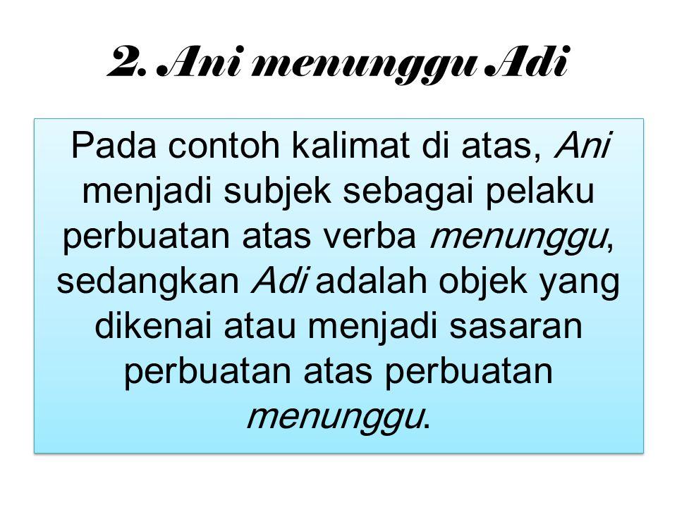 2. Ani menunggu Adi Pada contoh kalimat di atas, Ani menjadi subjek sebagai pelaku perbuatan atas verba menunggu, sedangkan Adi adalah objek yang dike