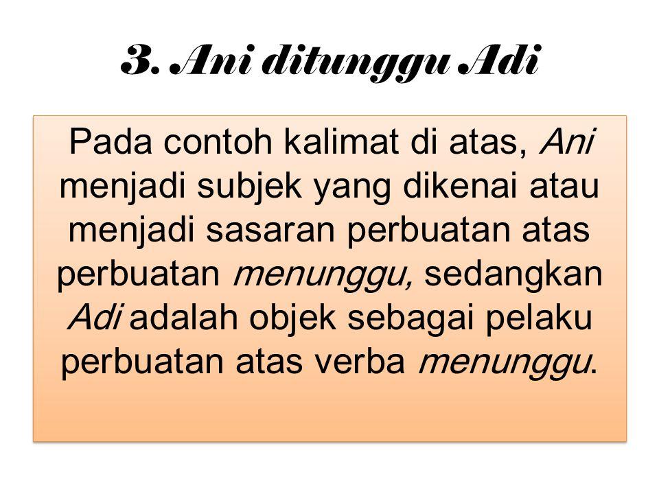 3. Ani ditunggu Adi Pada contoh kalimat di atas, Ani menjadi subjek yang dikenai atau menjadi sasaran perbuatan atas perbuatan menunggu, sedangkan Adi