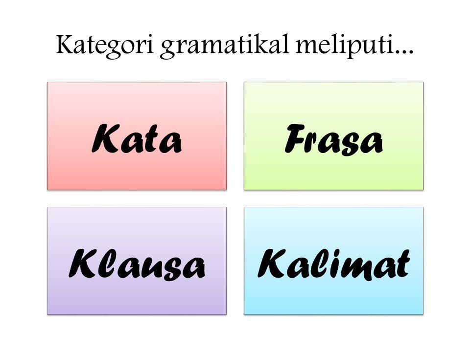 Kategori gramatikal meliputi... KataFrasa KlausaKalimat