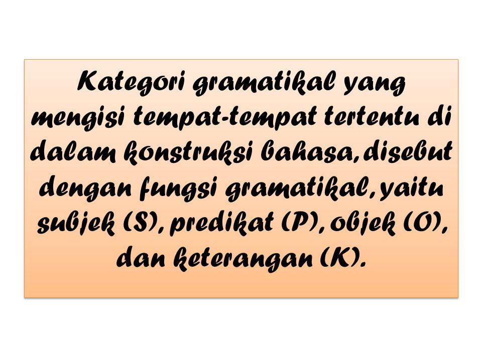 Kategori gramatikal yang mengisi tempat-tempat tertentu di dalam konstruksi bahasa, disebut dengan fungsi gramatikal, yaitu subjek (S), predikat (P),