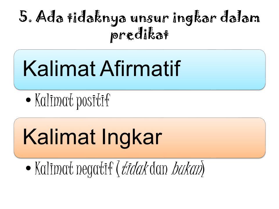 5. Ada tidaknya unsur ingkar dalam predikat Kalimat Afirmatif Kalimat positif Kalimat Ingkar Kalimat negatif (tidak dan bukan)