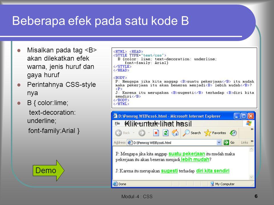 Modul -4 : CSS16 Rangkuman CSS merupakan teknik perancangan tampilan WEB untuk melengkapi kemampuan HTML dengan mendefinisikan tag-tag baru melalui konsep class dan pewarisan Beberapa Kepraktisan dalam mengatur format teks dapat diatasi dengan CSS seperi atur model huruf, besar huruf, gaya huruf, macam huruf posisi Konsep yang sangat bagus dlama menampilkan halaman web adlah konsep watermarking yang tidak dapat diatasi dengan HTML murni dan hanya dengan class CSS.