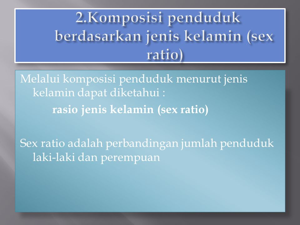 Melalui komposisi penduduk menurut jenis kelamin dapat diketahui : rasio jenis kelamin (sex ratio) Sex ratio adalah perbandingan jumlah penduduk laki-