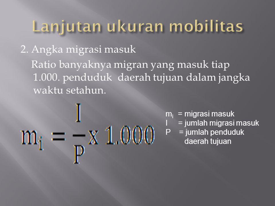 2. Angka migrasi masuk Ratio banyaknya migran yang masuk tiap 1.000. penduduk daerah tujuan dalam jangka waktu setahun. m i = migrasi masuk I = jumlah