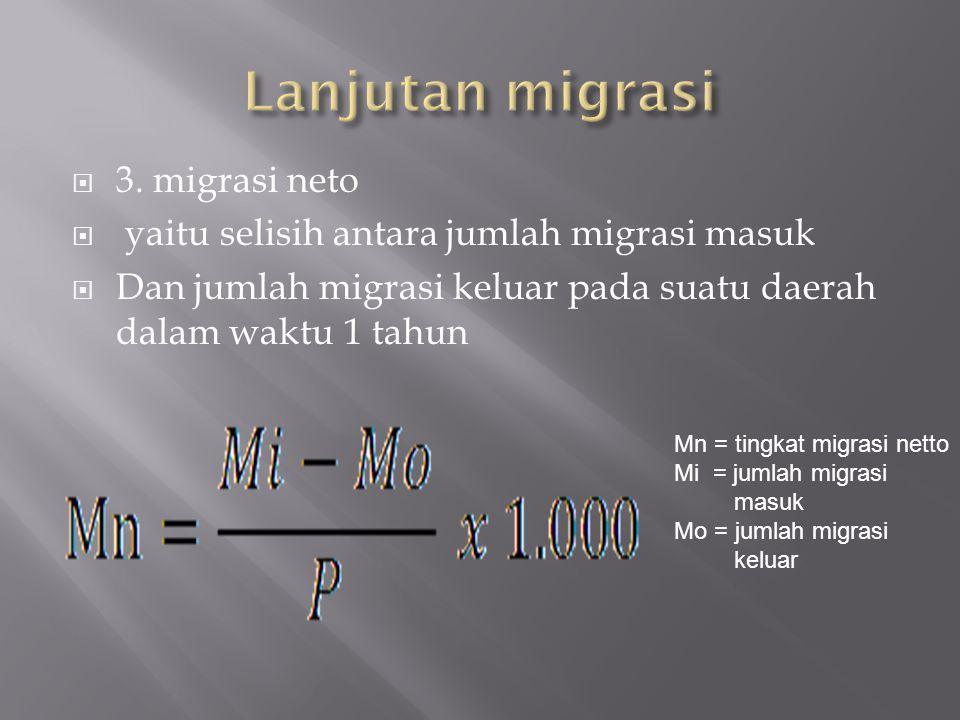  3. migrasi neto  yaitu selisih antara jumlah migrasi masuk  Dan jumlah migrasi keluar pada suatu daerah dalam waktu 1 tahun Mn = tingkat migrasi n