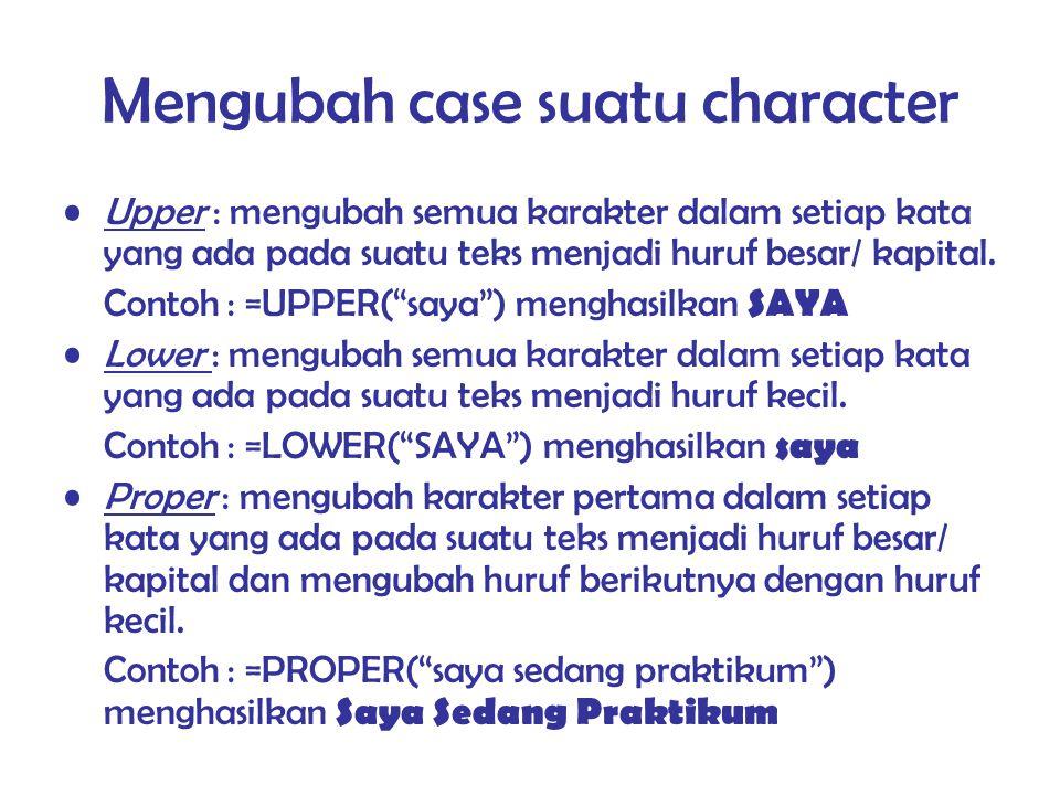 Mengubah case suatu character Upper : mengubah semua karakter dalam setiap kata yang ada pada suatu teks menjadi huruf besar/ kapital. Contoh : =UPPER
