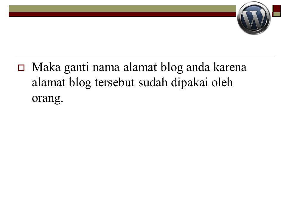  Maka ganti nama alamat blog anda karena alamat blog tersebut sudah dipakai oleh orang.