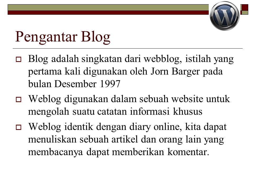 Pengantar Blog  Blog adalah singkatan dari webblog, istilah yang pertama kali digunakan oleh Jorn Barger pada bulan Desember 1997  Weblog digunakan dalam sebuah website untuk mengolah suatu catatan informasi khusus  Weblog identik dengan diary online, kita dapat menuliskan sebuah artikel dan orang lain yang membacanya dapat memberikan komentar.