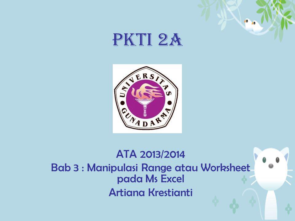 PKTI 2A ATA 2013/2014 Bab 3 : Manipulasi Range atau Worksheet pada Ms Excel Artiana Krestianti