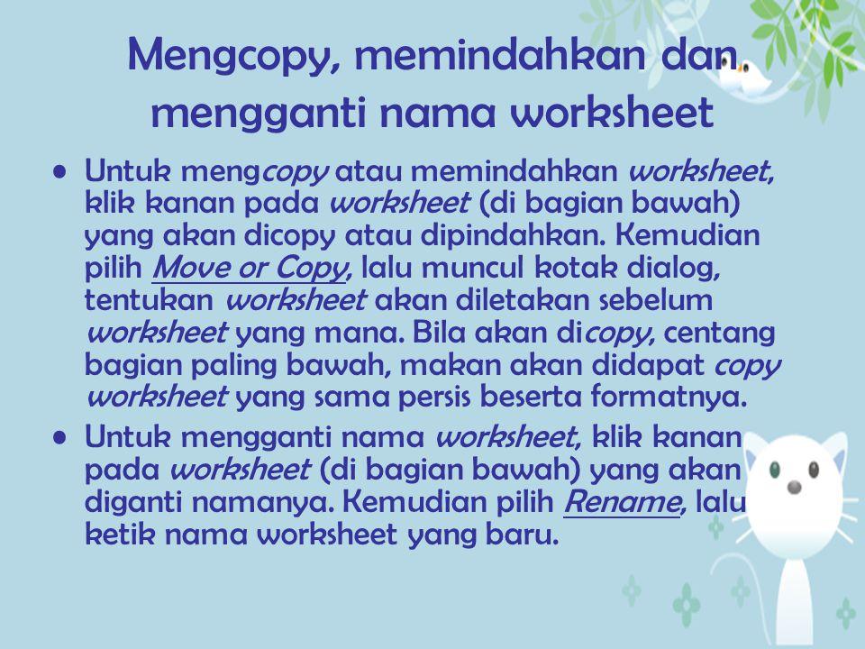 Mengcopy, memindahkan dan mengganti nama worksheet Untuk mengcopy atau memindahkan worksheet, klik kanan pada worksheet (di bagian bawah) yang akan di