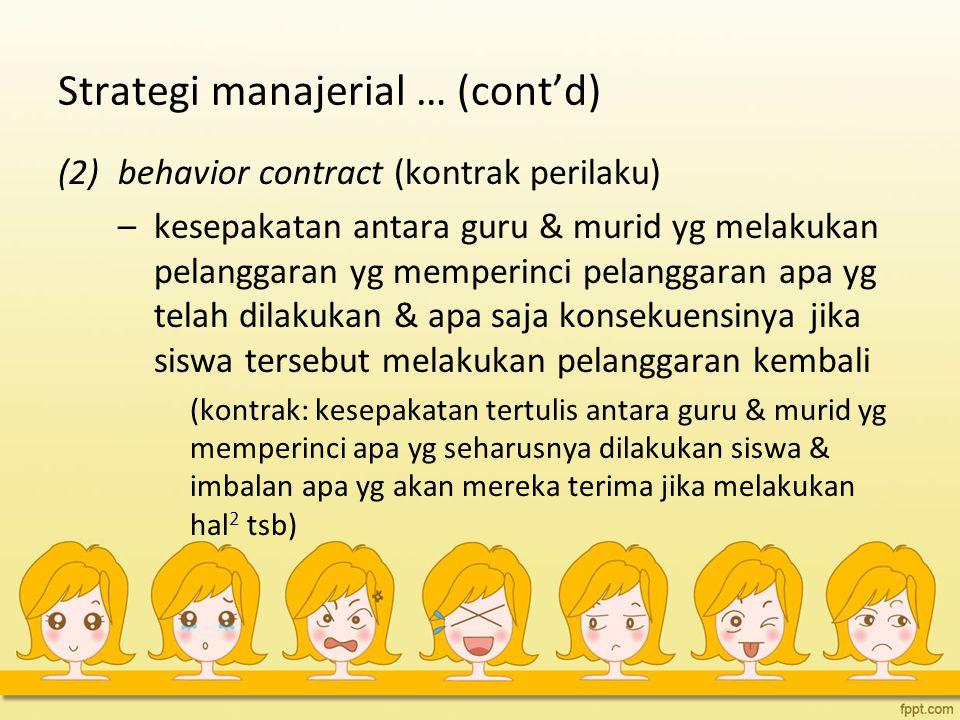 Strategi manajerial … (cont'd) (2)behavior contract (kontrak perilaku) –kesepakatan antara guru & murid yg melakukan pelanggaran yg memperinci pelangg
