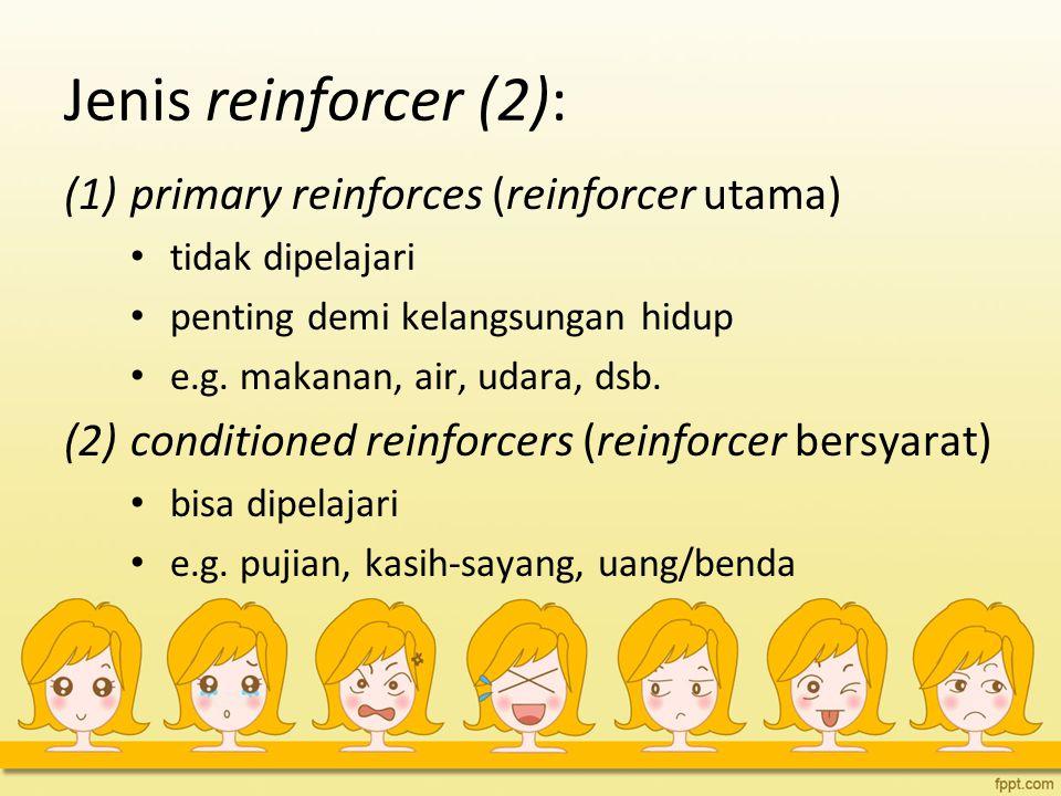 Jenis reinforcer (2): (1)primary reinforces (reinforcer utama) tidak dipelajari penting demi kelangsungan hidup e.g. makanan, air, udara, dsb. (2)cond