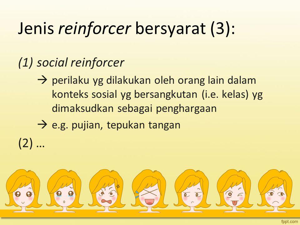 Jenis reinforcer bersyarat (3): (1)social reinforcer  perilaku yg dilakukan oleh orang lain dalam konteks sosial yg bersangkutan (i.e. kelas) yg dima