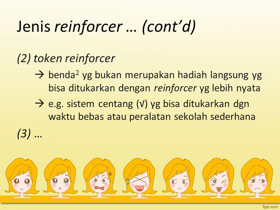 Jenis reinforcer … (cont'd) (2) token reinforcer  benda 2 yg bukan merupakan hadiah langsung yg bisa ditukarkan dengan reinforcer yg lebih nyata  e.g.