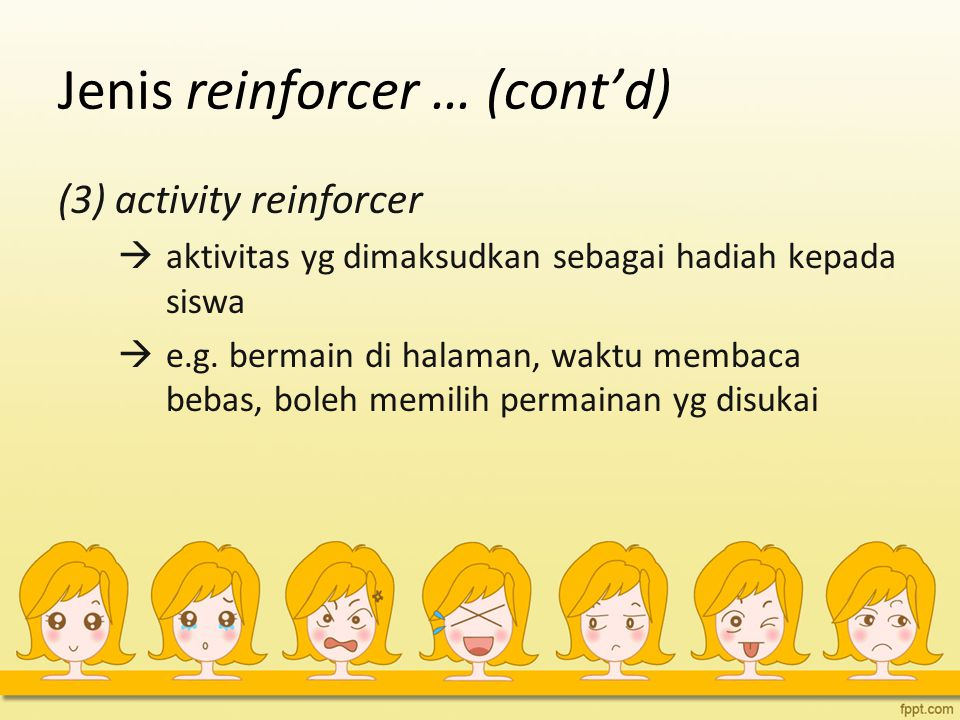 Jenis reinforcer … (cont'd) (3) activity reinforcer  aktivitas yg dimaksudkan sebagai hadiah kepada siswa  e.g.