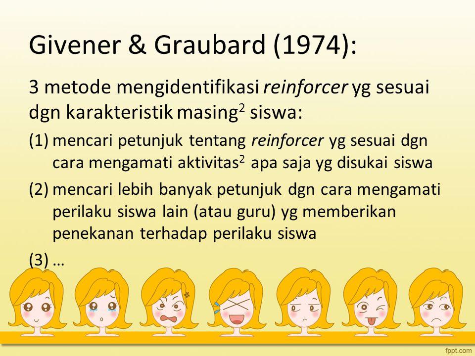Givener & Graubard (1974): 3 metode mengidentifikasi reinforcer yg sesuai dgn karakteristik masing 2 siswa: (1)mencari petunjuk tentang reinforcer yg sesuai dgn cara mengamati aktivitas 2 apa saja yg disukai siswa (2)mencari lebih banyak petunjuk dgn cara mengamati perilaku siswa lain (atau guru) yg memberikan penekanan terhadap perilaku siswa (3)…