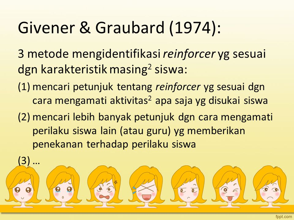 Givener & Graubard (1974): 3 metode mengidentifikasi reinforcer yg sesuai dgn karakteristik masing 2 siswa: (1)mencari petunjuk tentang reinforcer yg