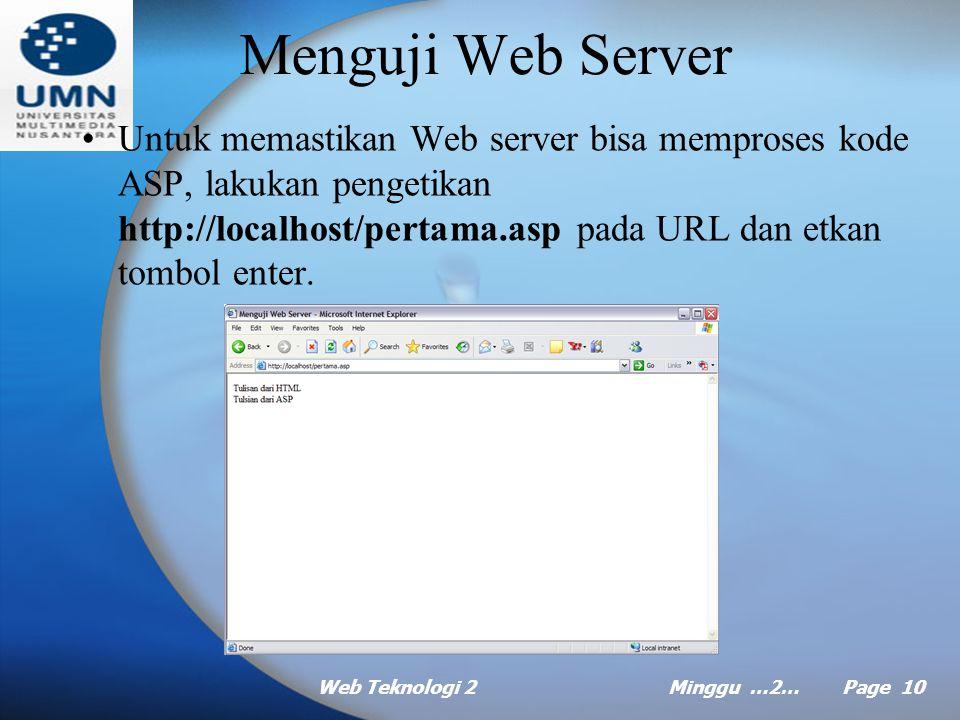 Web Teknologi 2Minggu …2… Page 9 Membuat Skrip Penguji Web Server Untuk keperluan menguji Web server yang baru saja anda pasang, anda perlu menuliskan skrip ASP pada note pad seperti berikut: –Skrip ASP : pertama.asp Menguji Web Server Tulisan dari HTML <% Response.Write Tulsian dari ASP %> Kemudian, simpanlah pada folder \Initpub\wwwroot dengan nama pertama.asp