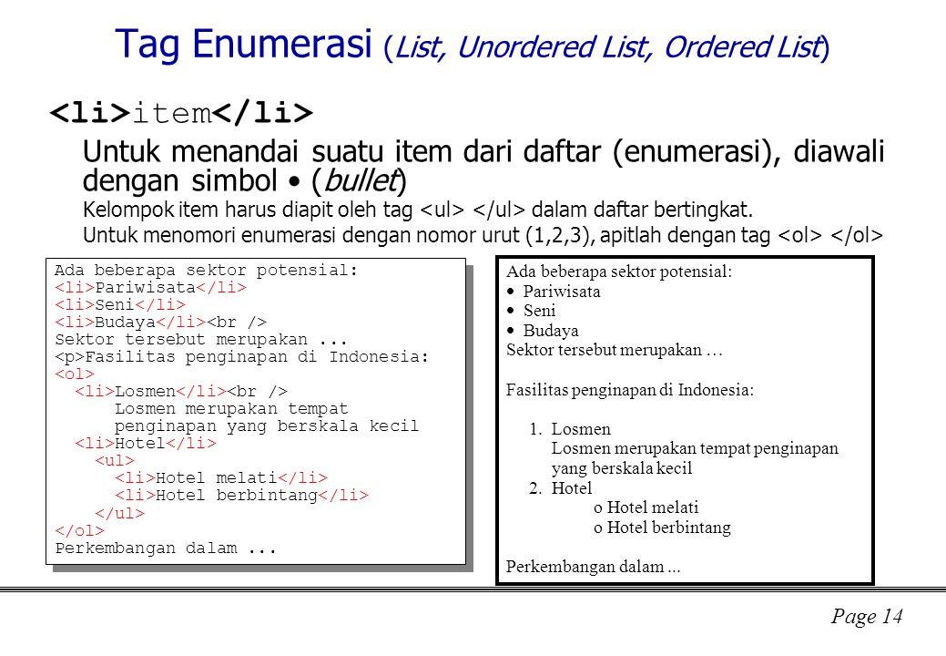 Page 14 Tag Enumerasi (List, Unordered List, Ordered List) item Untuk menandai suatu item dari daftar (enumerasi), diawali dengan simbol (bullet) Kelompok item harus diapit oleh tag dalam daftar bertingkat.