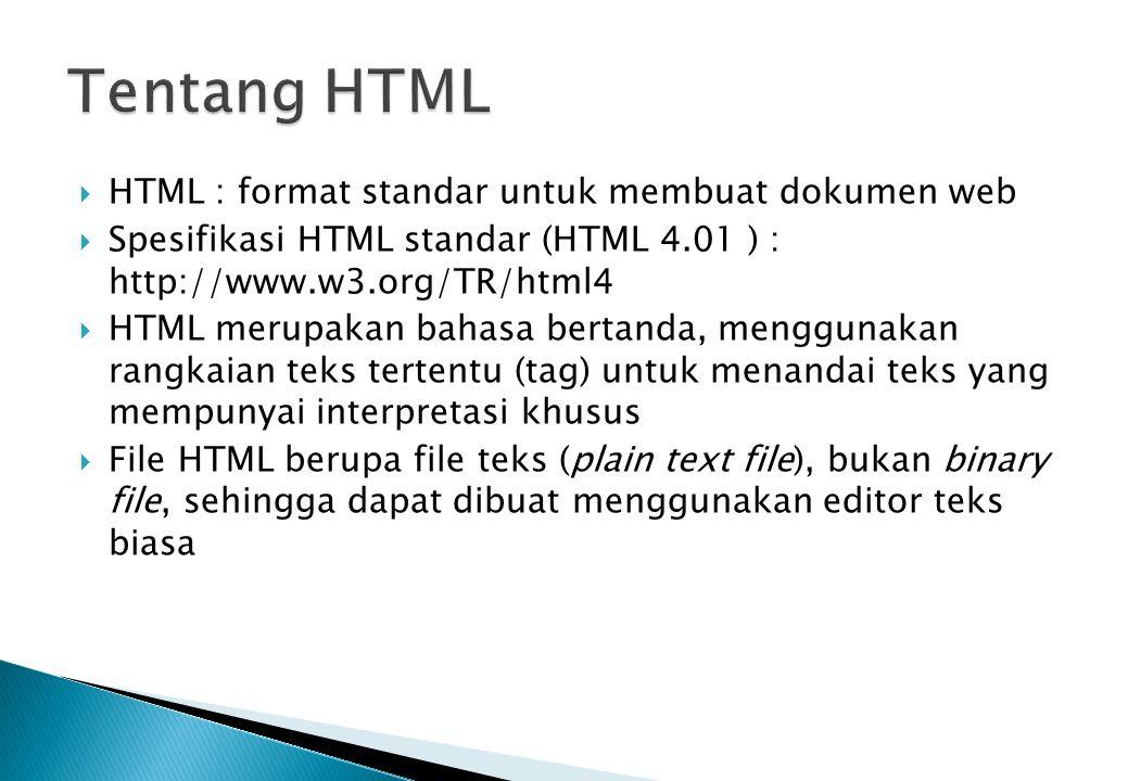  HTML : format standar untuk membuat dokumen web  Spesifikasi HTML standar (HTML 4.01 ) : http://www.w3.org/TR/html4  HTML merupakan bahasa bertanda, menggunakan rangkaian teks tertentu (tag) untuk menandai teks yang mempunyai interpretasi khusus  File HTML berupa file teks (plain text file), bukan binary file, sehingga dapat dibuat menggunakan editor teks biasa