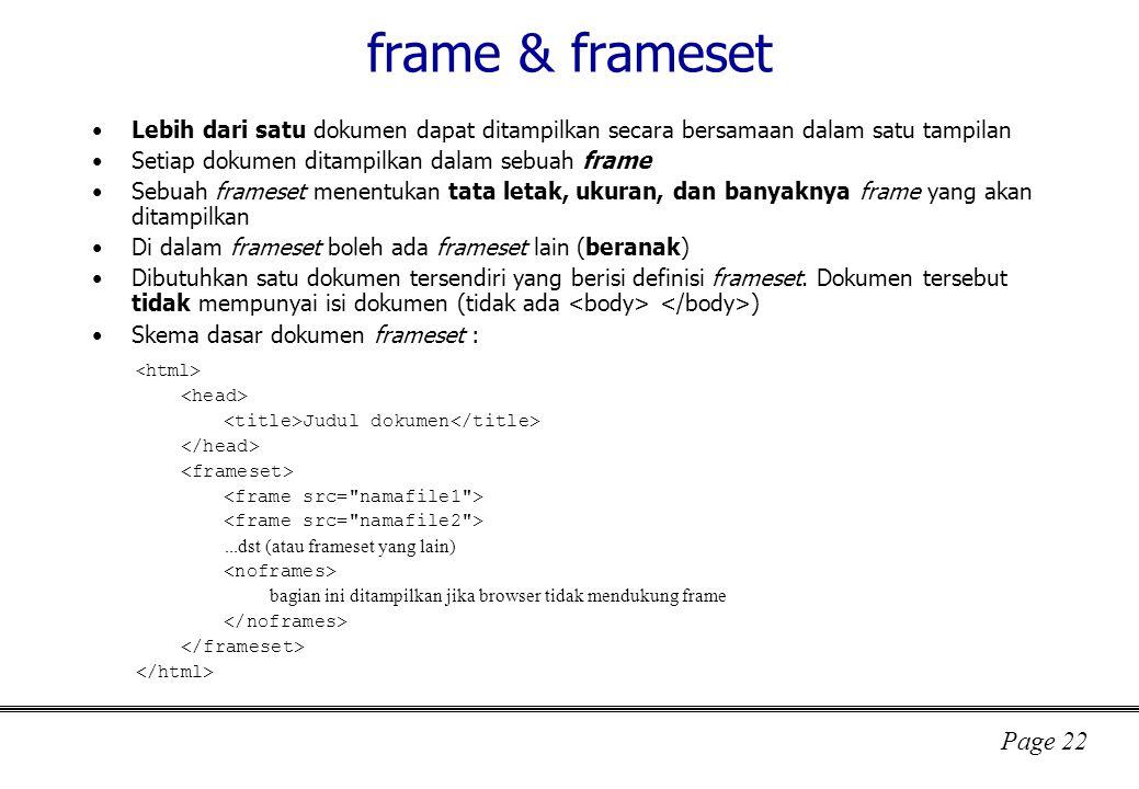 Page 22 frame & frameset Lebih dari satu dokumen dapat ditampilkan secara bersamaan dalam satu tampilan Setiap dokumen ditampilkan dalam sebuah frame Sebuah frameset menentukan tata letak, ukuran, dan banyaknya frame yang akan ditampilkan Di dalam frameset boleh ada frameset lain (beranak) Dibutuhkan satu dokumen tersendiri yang berisi definisi frameset.