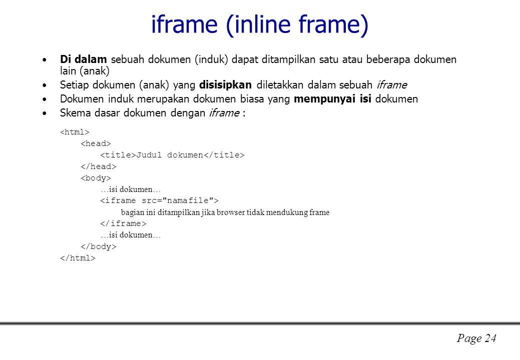 Page 24 iframe (inline frame) Di dalam sebuah dokumen (induk) dapat ditampilkan satu atau beberapa dokumen lain (anak) Setiap dokumen (anak) yang disisipkan diletakkan dalam sebuah iframe Dokumen induk merupakan dokumen biasa yang mempunyai isi dokumen Skema dasar dokumen dengan iframe : Judul dokumen …isi dokumen… bagian ini ditampilkan jika browser tidak mendukung frame …isi dokumen…