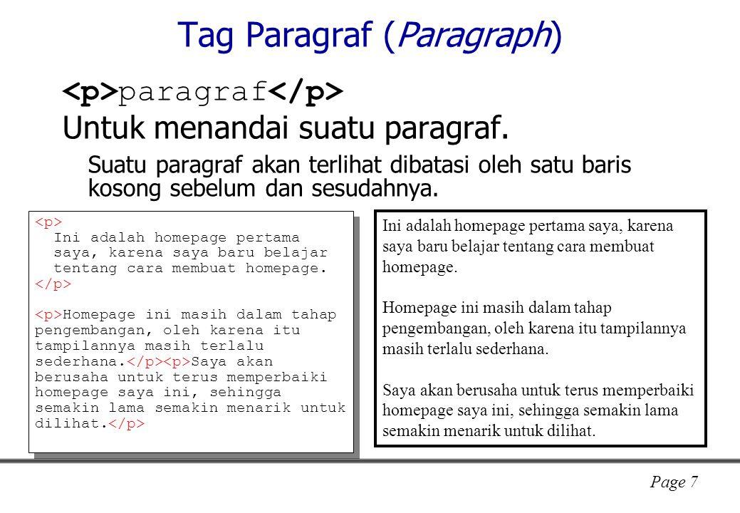 Page 28 Tag input type : text, password, radio, checkbox, image, submit, reset, button, hidden, file name : identifier untuk sisi server id : identifier untuk sisi browser value : nilai default disabled : jika disebutkan maka elemen tidak aktif (tidak digunakan) readonly : jika disebutkan maka elemen tidak bisa diubah nilainya size : ukuran lebar dalam banyaknya karakter (bisa di-override oleh CSS) maxlength : banyaknya karakter maksimal yang dapat dimasukkan user checked : jika disebutkan maka defaultnya adalah dalam keadaan dipilih src : nama file gambar alt : teks yang ditampilkan bila browser tidak dapat menampilkan gambar