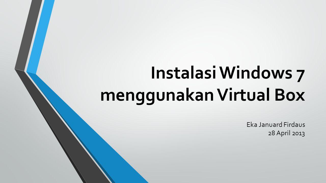 Instalasi Windows 7 menggunakan Virtual Box Eka Januard Firdaus 28 April 2013