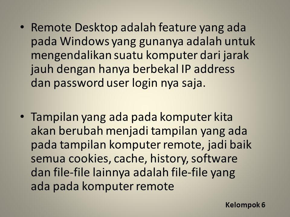 Kelompok 6 Remote Desktop adalah feature yang ada pada Windows yang gunanya adalah untuk mengendalikan suatu komputer dari jarak jauh dengan hanya berbekal IP address dan password user login nya saja.
