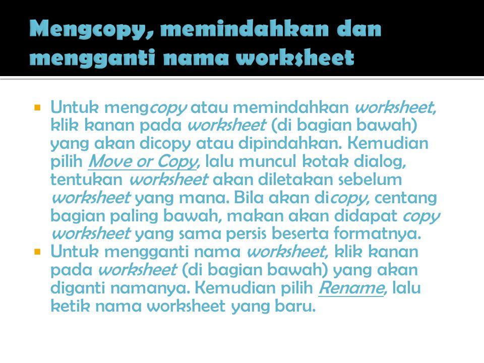  Untuk mengcopy atau memindahkan worksheet, klik kanan pada worksheet (di bagian bawah) yang akan dicopy atau dipindahkan. Kemudian pilih Move or Cop