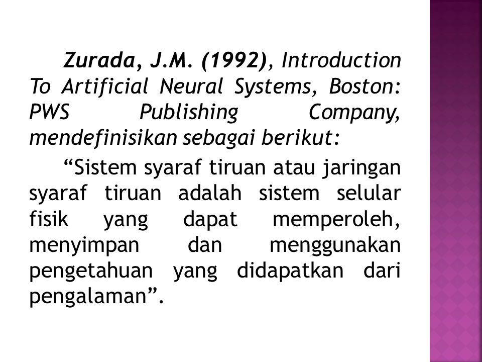 """Zurada, J.M. (1992), Introduction To Artificial Neural Systems, Boston: PWS Publishing Company, mendefinisikan sebagai berikut: """"Sistem syaraf tiruan"""