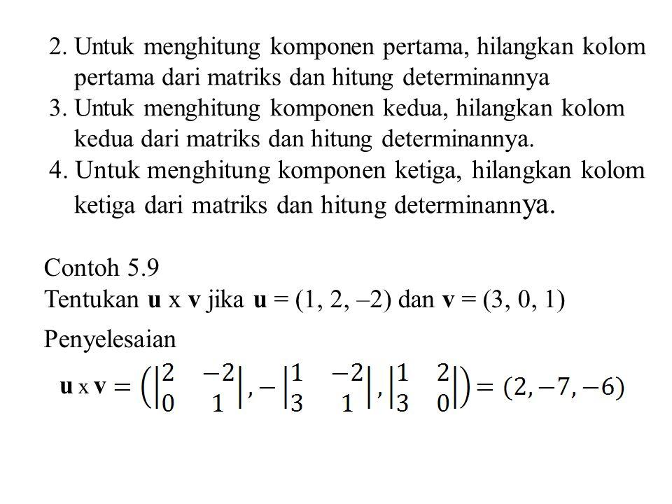 2. Untuk menghitung komponen pertama, hilangkan kolom pertama dari matriks dan hitung determinann ya 3. Untuk menghitung komponen kedua, hilangkan kol