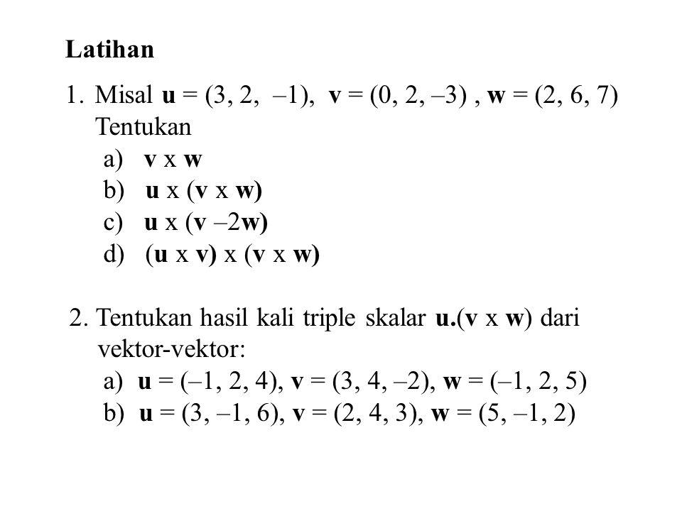 Latihan 1.Misal u = (3, 2, –1), v = (0, 2, –3), w = (2, 6, 7) Tentukan a) v x w b) u x (v x w) c) u x (v –2w) d) (u x v) x (v x w) 2. Tentukan hasil k