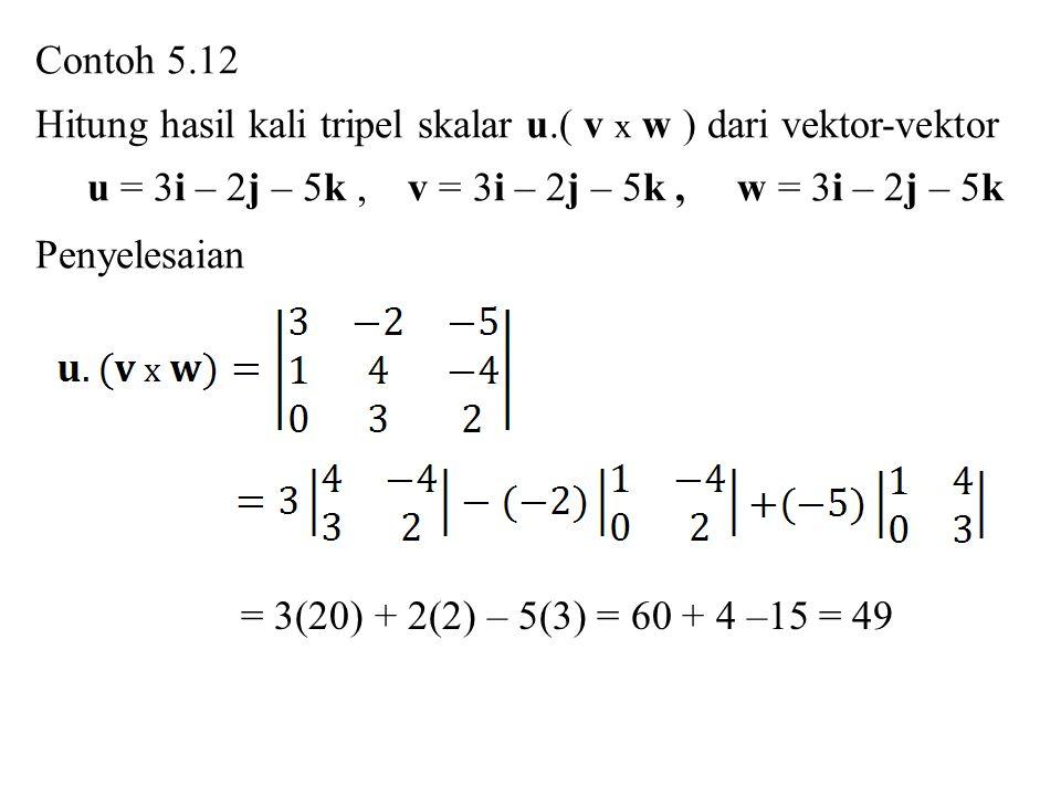 Contoh 5.12 Hitung hasil kali tripel skalar u.( v x w ) dari vektor-vektor u = 3i – 2j – 5k, v = 3i – 2j – 5k, w = 3i – 2j – 5k Penyelesaian = 3(20) +