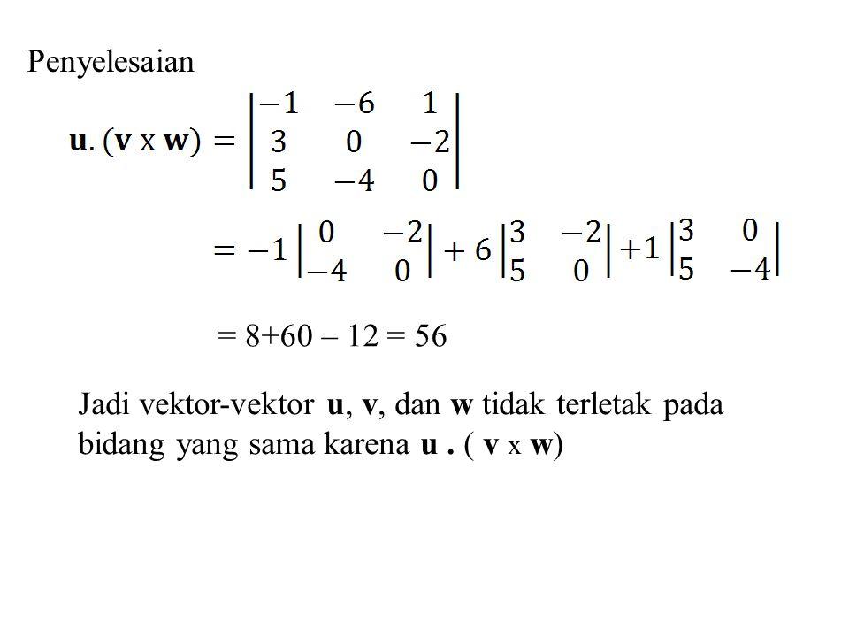Penyelesaian = 8+60 – 12 = 56 Jadi vektor-vektor u, v, dan w tidak terletak pada bidang yang sama karena u. ( v x w)
