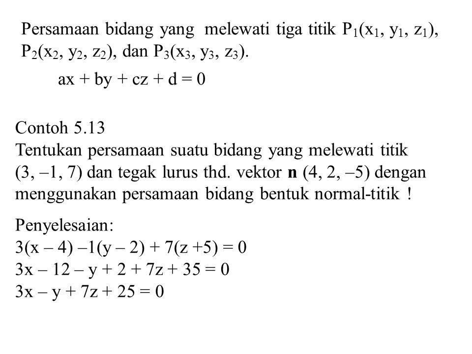 Persamaan bidang yang melewati tiga titik P 1 (x 1, y 1, z 1 ), P 2 (x 2, y 2, z 2 ), dan P 3 (x 3, y 3, z 3 ). ax + by + cz + d = 0 Contoh 5.13 Tentu