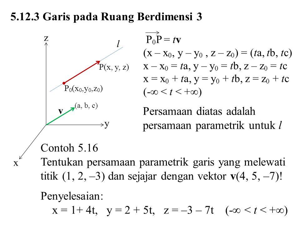 5.12.3 Garis pada Ruang Berdimensi 3 P 0 P = tv (x – x 0, y – y 0, z – z 0 ) = (ta, tb, tc) x – x 0 = ta, y – y 0 = tb, z – z 0 = tc x = x 0 + ta, y =